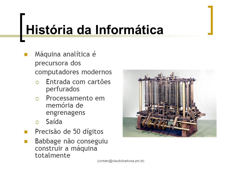 (contato@claudiobarbosa.pro.br) História da Informática Máquina analítica é precursora dos computadores modernos Entrada com cartões perfurados Processamento em memória de engrenagens Saída Precisão de 50 dígitos Babbage não conseguiu construir a máquina totalmente