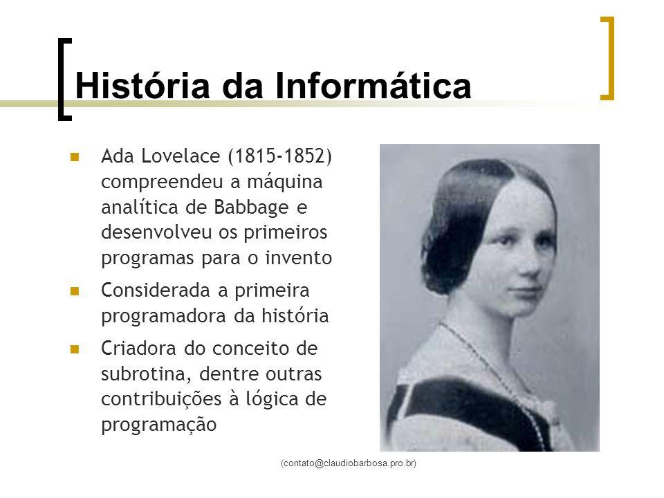 (contato@claudiobarbosa.pro.br) História da Informática Ada Lovelace (1815-1852) compreendeu a máquina analítica de Babbage e desenvolveu os primeiros programas para o invento Considerada a primeira programadora da história Criadora do conceito de subrotina, dentre outras contribuições à lógica de programação