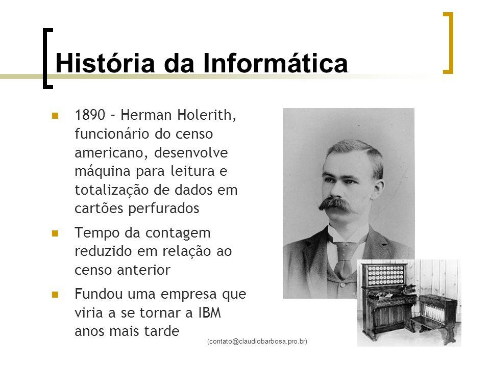 (contato@claudiobarbosa.pro.br) História da Informática 1890 – Herman Holerith, funcionário do censo americano, desenvolve máquina para leitura e tota