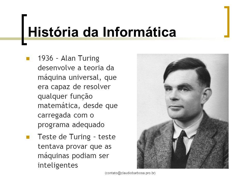 (contato@claudiobarbosa.pro.br) História da Informática 1936 – Alan Turing desenvolve a teoria da máquina universal, que era capaz de resolver qualquer função matemática, desde que carregada com o programa adequado Teste de Turing – teste tentava provar que as máquinas podiam ser inteligentes