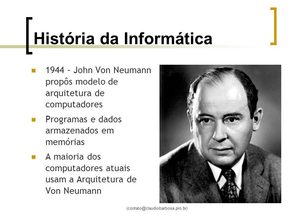 (contato@claudiobarbosa.pro.br) História da Informática 1944 – John Von Neumann propôs modelo de arquitetura de computadores Programas e dados armazenados em memórias A maioria dos computadores atuais usam a Arquitetura de Von Neumann