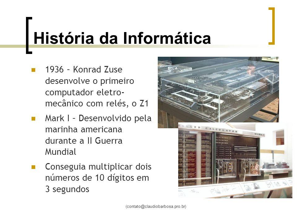 (contato@claudiobarbosa.pro.br) História da Informática 1936 – Konrad Zuse desenvolve o primeiro computador eletro- mecânico com relés, o Z1 Mark I – Desenvolvido pela marinha americana durante a II Guerra Mundial Conseguia multiplicar dois números de 10 dígitos em 3 segundos
