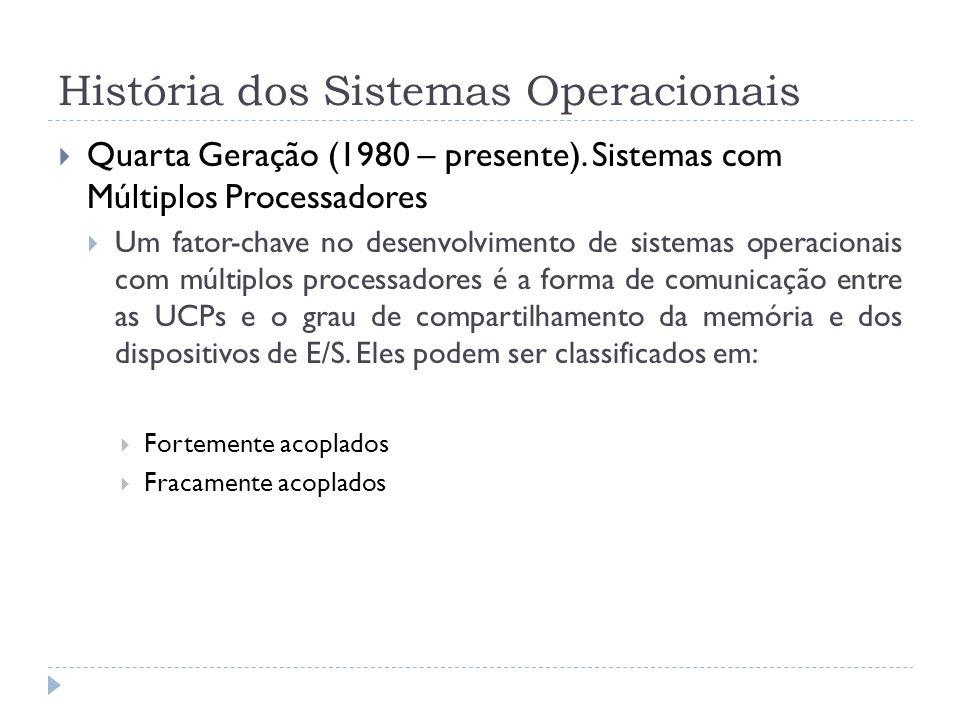 História dos Sistemas Operacionais Quarta Geração (1980 – presente). Sistemas com Múltiplos Processadores Um fator-chave no desenvolvimento de sistema