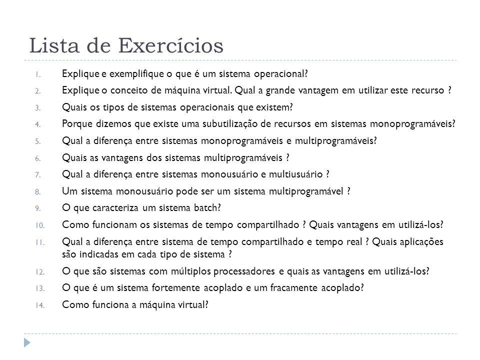 Lista de Exercícios 1. Explique e exemplifique o que é um sistema operacional? 2. Explique o conceito de máquina virtual. Qual a grande vantagem em ut