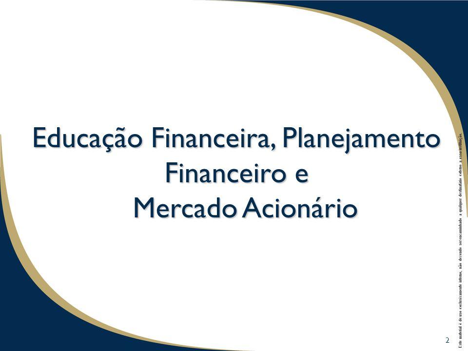 2 Educação Financeira, Planejamento Financeiro e Mercado Acionário 2 Este material é de uso exclusivamente interno, não devendo ser encaminhado a qualquer destinatário externo a essa instituição.