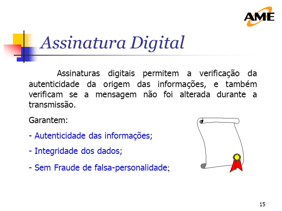 15 Assinaturas digitais permitem a verificação da autenticidade da origem das informações, e também verificam se a mensagem não foi alterada durante a transmissão.