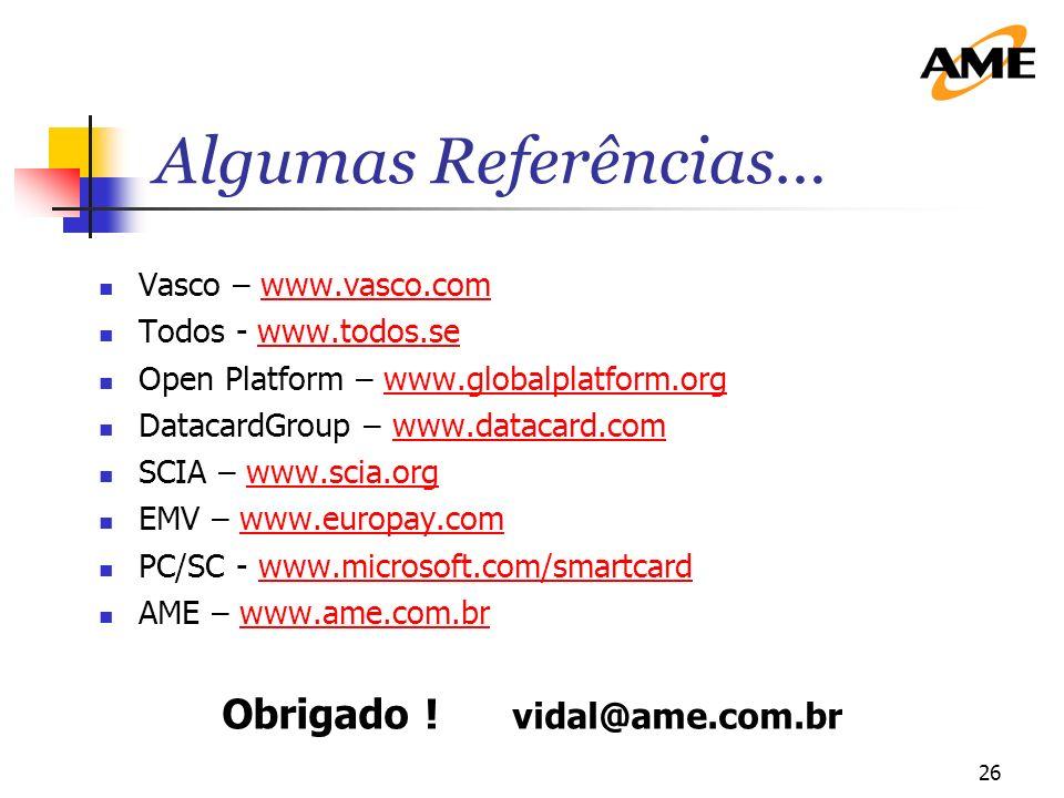 26 Algumas Referências… Vasco – www.vasco.comwww.vasco.com Todos - www.todos.se Open Platform – www.globalplatform.orgwww.globalplatform.org DatacardGroup – www.datacard.comwww.datacard.com SCIA – www.scia.orgwww.scia.org EMV – www.europay.comwww.europay.com PC/SC - www.microsoft.com/smartcardwww.microsoft.com/smartcard AME – www.ame.com.brwww.ame.com.br Obrigado .