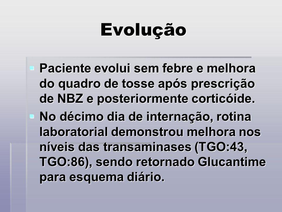 Evolução Paciente evolui sem febre e melhora do quadro de tosse após prescrição de NBZ e posteriormente corticóide. Paciente evolui sem febre e melhor