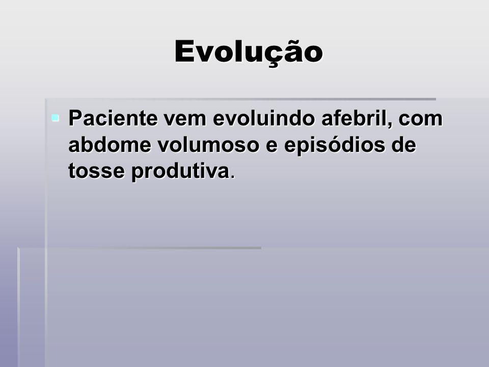 Evolução Paciente vem evoluindo afebril, com abdome volumoso e episódios de tosse produtiva. Paciente vem evoluindo afebril, com abdome volumoso e epi