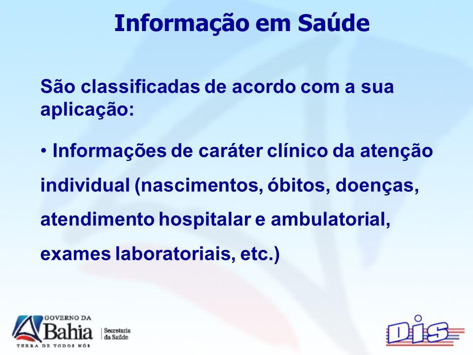 Informação em Saúde São classificadas de acordo com a sua aplicação: Informações de caráter clínico da atenção individual (nascimentos, óbitos, doenças, atendimento hospitalar e ambulatorial, exames laboratoriais, etc.)