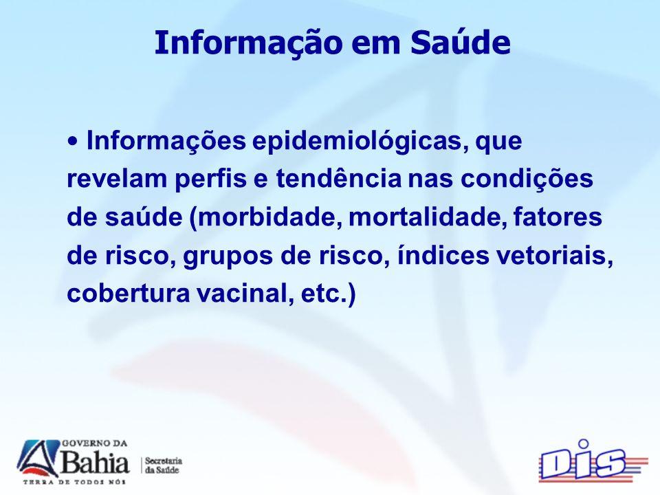 Informação em Saúde Informações epidemiológicas, que revelam perfis e tendência nas condições de saúde (morbidade, mortalidade, fatores de risco, grupos de risco, índices vetoriais, cobertura vacinal, etc.)