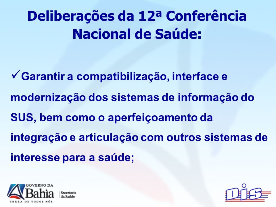 Deliberações da 12ª Conferência Nacional de Saúde: Garantir a compatibilização, interface e modernização dos sistemas de informação do SUS, bem como o aperfeiçoamento da integração e articulação com outros sistemas de interesse para a saúde;