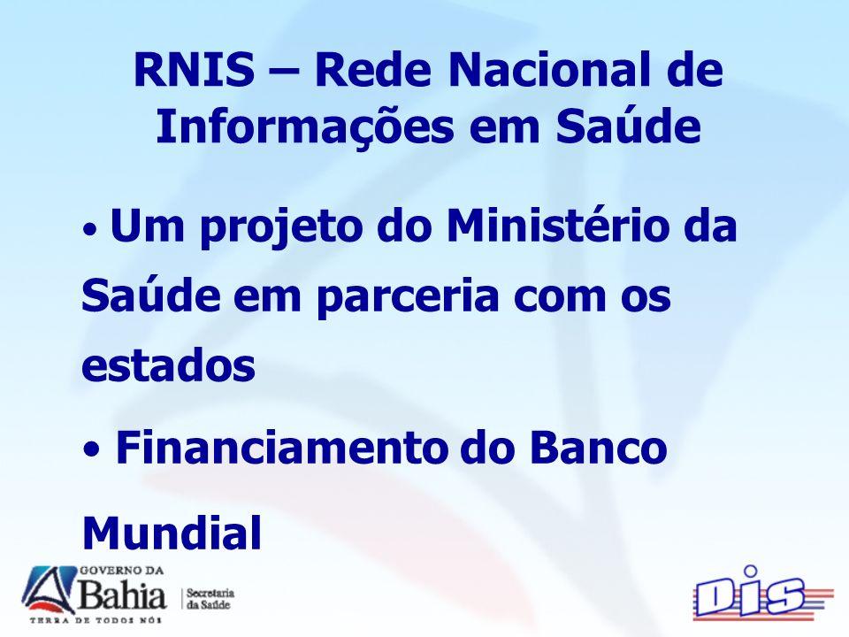 Um projeto do Ministério da Saúde em parceria com os estados Financiamento do Banco Mundial RNIS – Rede Nacional de Informações em Saúde