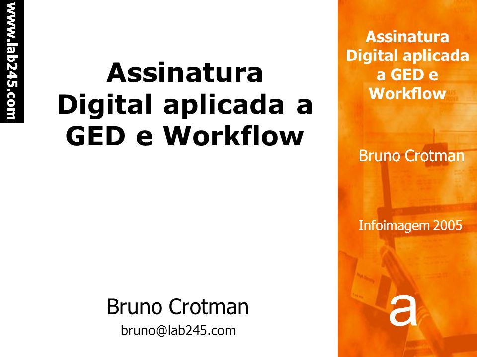 a a www.lab245.com Assinatura Digital aplicada a GED e Workflow Bruno Crotman Infoimagem 2005 Assinatura digital – processo de assinatura No processo, são usados -o documento original -a chave privada É extraído um resumo do documento original, através de uma função hash.