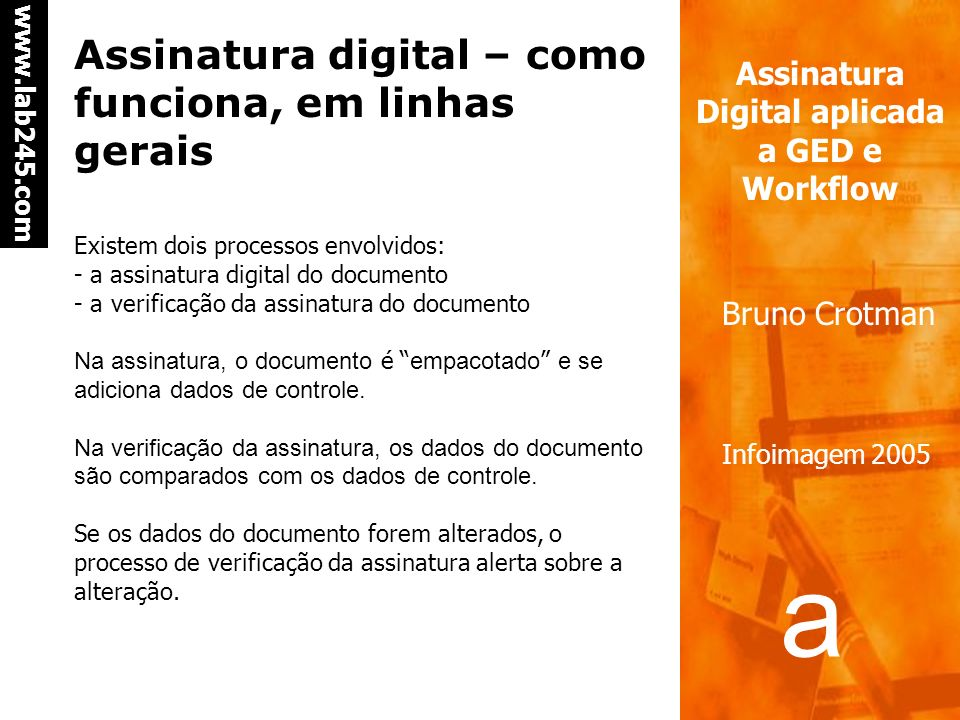 a a www.lab245.com Assinatura Digital aplicada a GED e Workflow Bruno Crotman Infoimagem 2005 Assinatura digital – como funciona, em linhas gerais Existem dois processos envolvidos: - a assinatura digital do documento - a verificação da assinatura do documento Na assinatura, o documento é empacotado e se adiciona dados de controle.