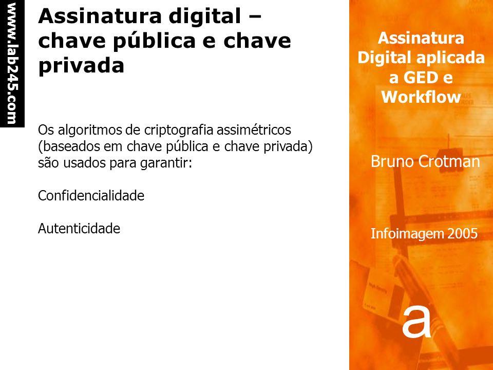 a a www.lab245.com Assinatura Digital aplicada a GED e Workflow Bruno Crotman Infoimagem 2005 Assinatura digital – chave pública e chave privada Os algoritmos de criptografia assimétricos (baseados em chave pública e chave privada) são usados para garantir: Confidencialidade Autenticidade