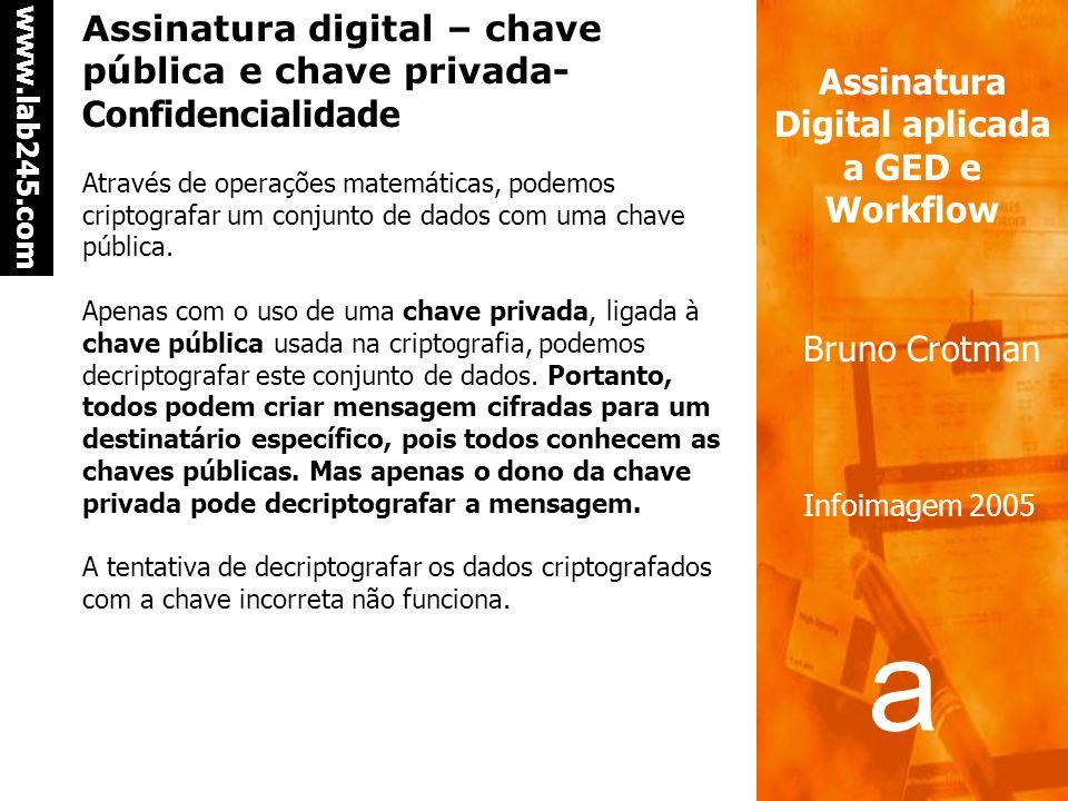 a a www.lab245.com Assinatura Digital aplicada a GED e Workflow Bruno Crotman Infoimagem 2005 Assinatura digital – chave pública e chave privada- Confidencialidade Através de operações matemáticas, podemos criptografar um conjunto de dados com uma chave pública.