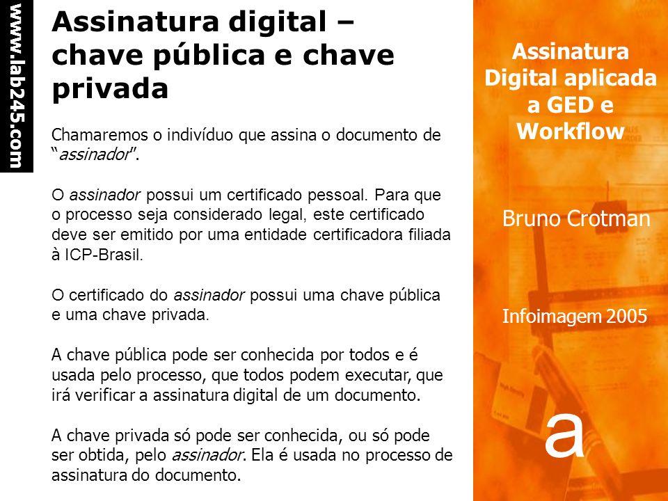 a a www.lab245.com Assinatura Digital aplicada a GED e Workflow Bruno Crotman Infoimagem 2005 Assinatura digital – chave pública e chave privada Chamaremos o indivíduo que assina o documento deassinador.