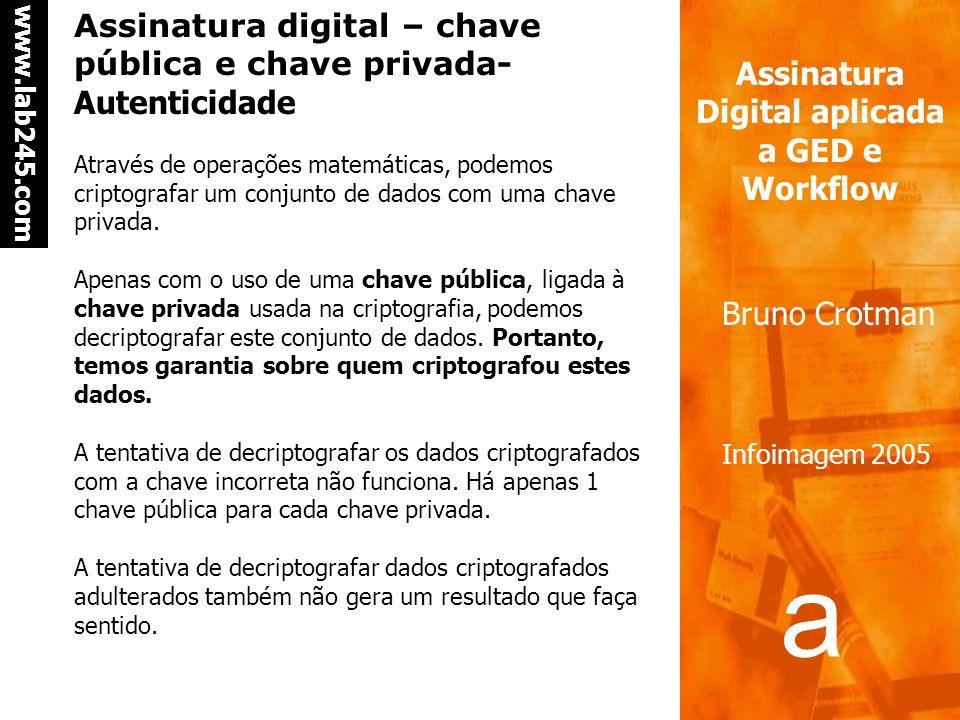 a a www.lab245.com Assinatura Digital aplicada a GED e Workflow Bruno Crotman Infoimagem 2005 Assinatura digital – chave pública e chave privada- Autenticidade Através de operações matemáticas, podemos criptografar um conjunto de dados com uma chave privada.