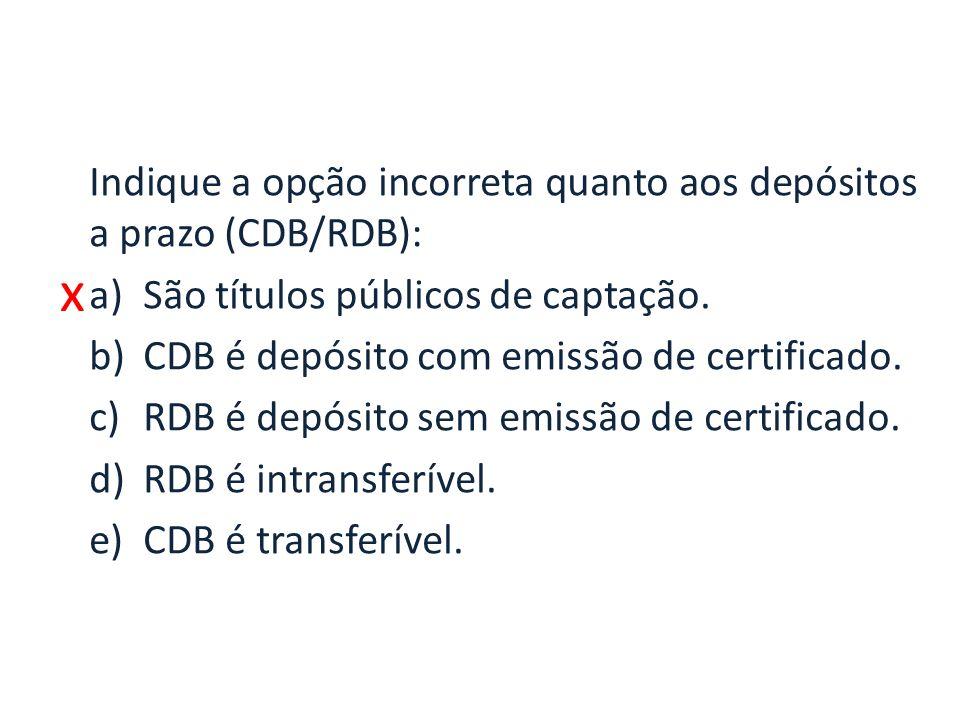 x Indique a opção incorreta quanto aos depósitos a prazo (CDB/RDB): a)São títulos públicos de captação.