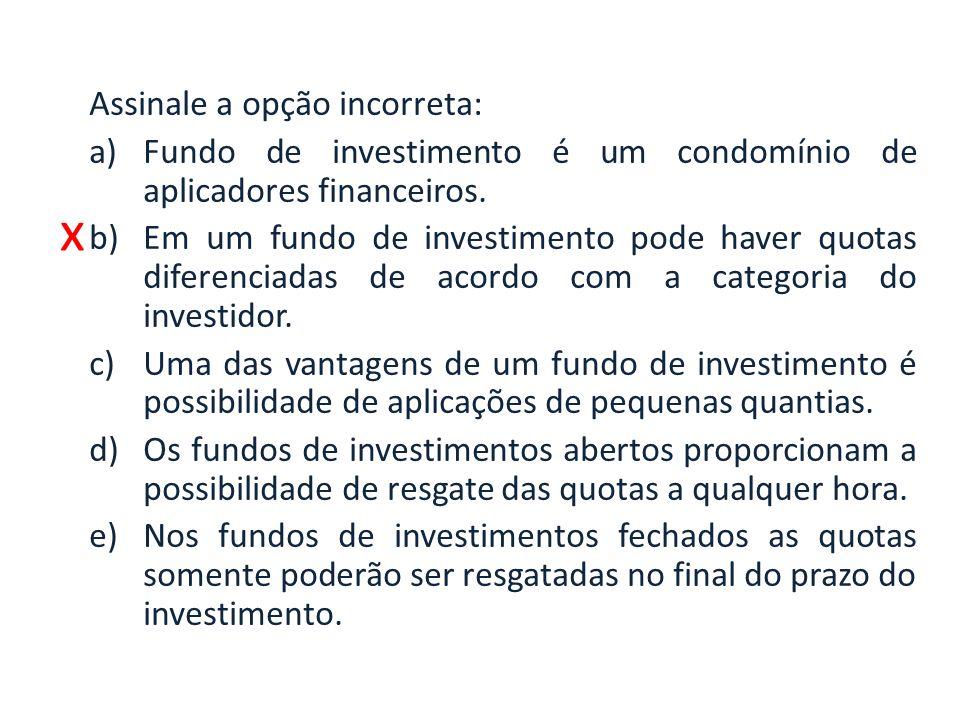 x Assinale a opção incorreta: a)Fundo de investimento é um condomínio de aplicadores financeiros.