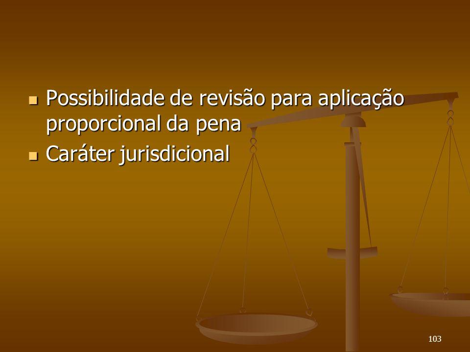 103 Possibilidade de revisão para aplicação proporcional da pena Possibilidade de revisão para aplicação proporcional da pena Caráter jurisdicional Ca