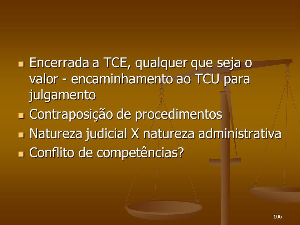 106 Encerrada a TCE, qualquer que seja o valor - encaminhamento ao TCU para julgamento Encerrada a TCE, qualquer que seja o valor - encaminhamento ao