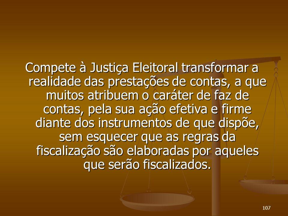 107 Compete à Justiça Eleitoral transformar a realidade das prestações de contas, a que muitos atribuem o caráter de faz de contas, pela sua ação efet