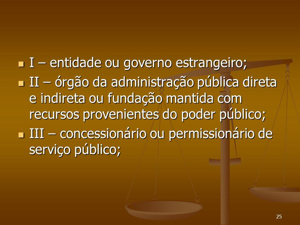 25 I – entidade ou governo estrangeiro; I – entidade ou governo estrangeiro; II – órgão da administração pública direta e indireta ou fundação mantida