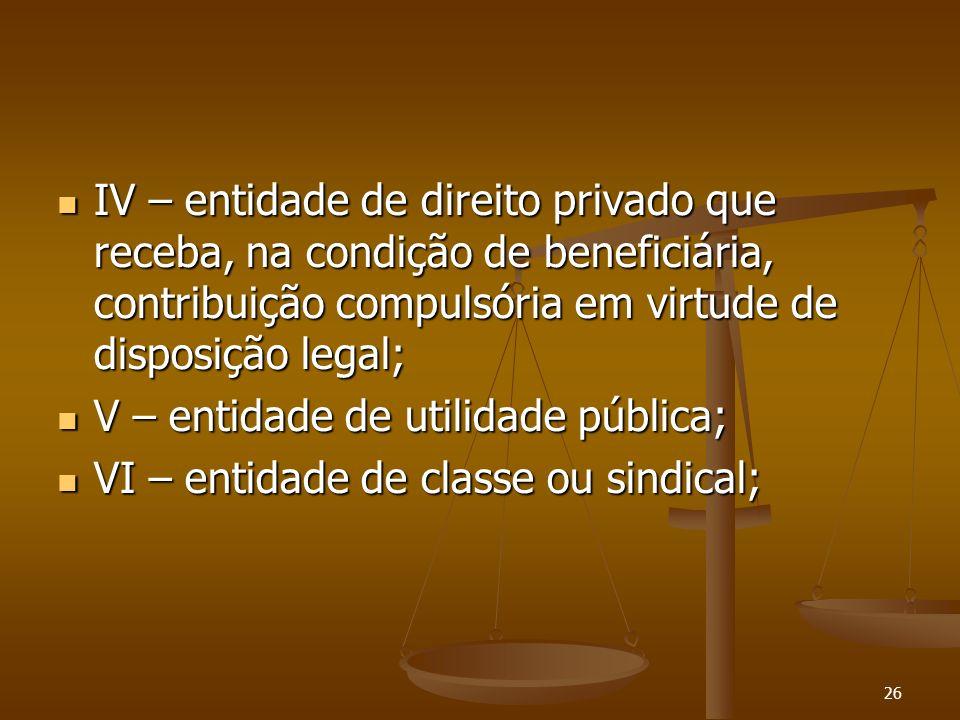 26 IV – entidade de direito privado que receba, na condição de beneficiária, contribuição compulsória em virtude de disposição legal; IV – entidade de