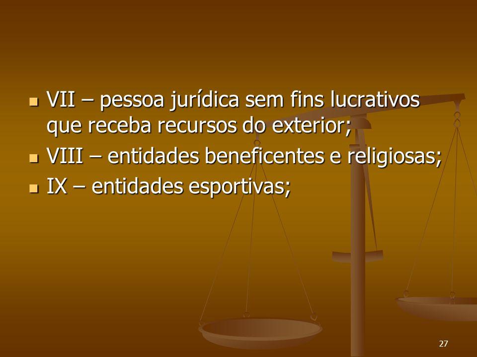 27 VII – pessoa jurídica sem fins lucrativos que receba recursos do exterior; VII – pessoa jurídica sem fins lucrativos que receba recursos do exterio