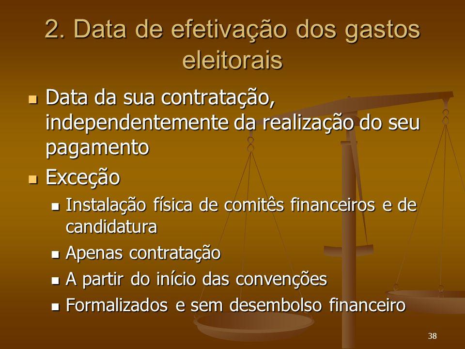 38 2. Data de efetivação dos gastos eleitorais Data da sua contratação, independentemente da realização do seu pagamento Data da sua contratação, inde