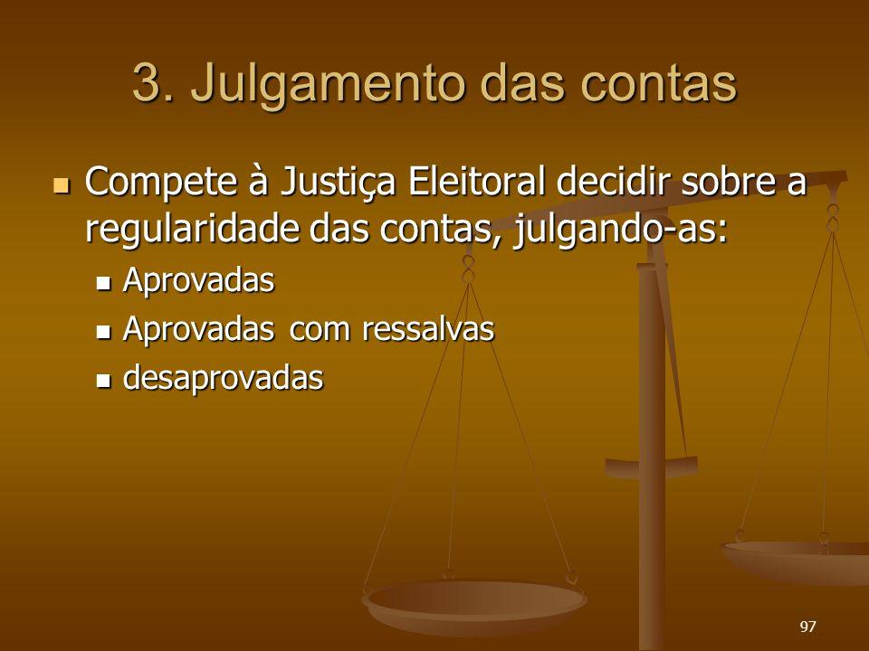 97 3. Julgamento das contas Compete à Justiça Eleitoral decidir sobre a regularidade das contas, julgando-as: Compete à Justiça Eleitoral decidir sobr