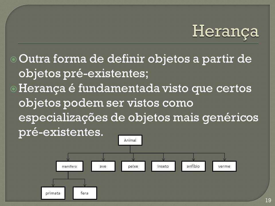 Outra forma de definir objetos a partir de objetos pré-existentes; Herança é fundamentada visto que certos objetos podem ser vistos como especializações de objetos mais genéricos pré-existentes.