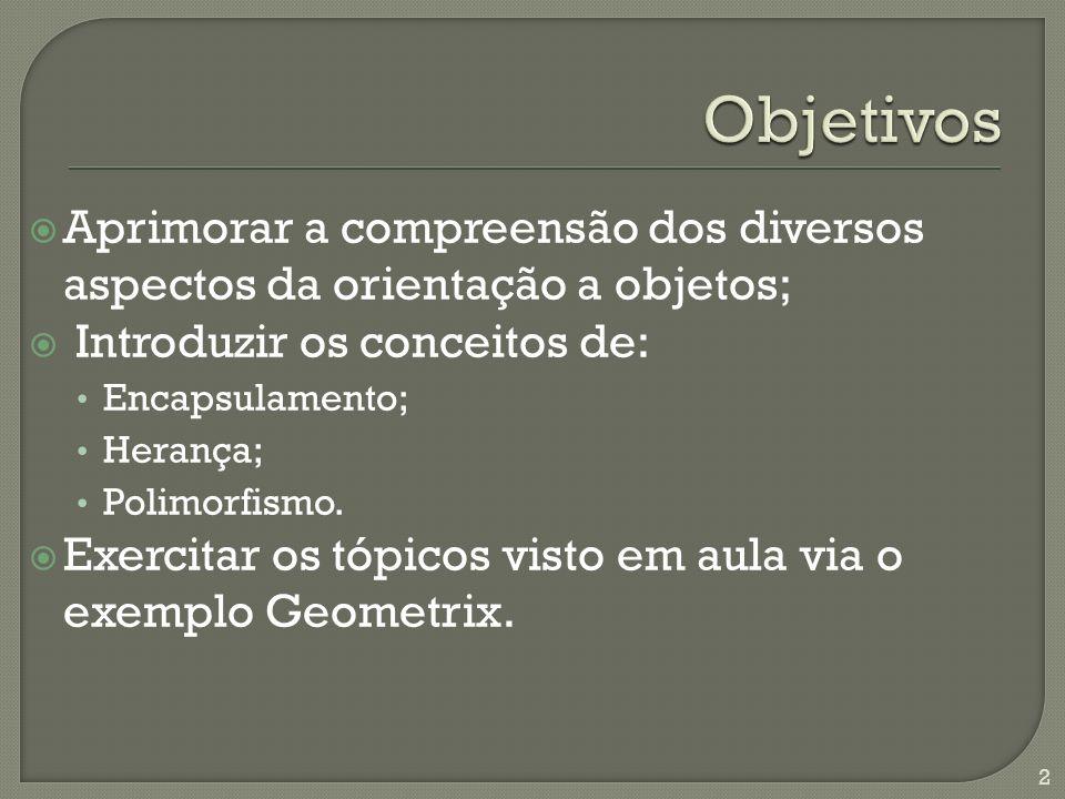 Aprimorar a compreensão dos diversos aspectos da orientação a objetos; Introduzir os conceitos de: Encapsulamento; Herança; Polimorfismo.