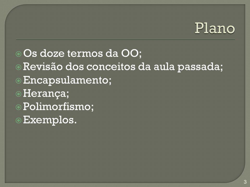 Os doze termos da OO; Revisão dos conceitos da aula passada; Encapsulamento; Herança; Polimorfismo; Exemplos.