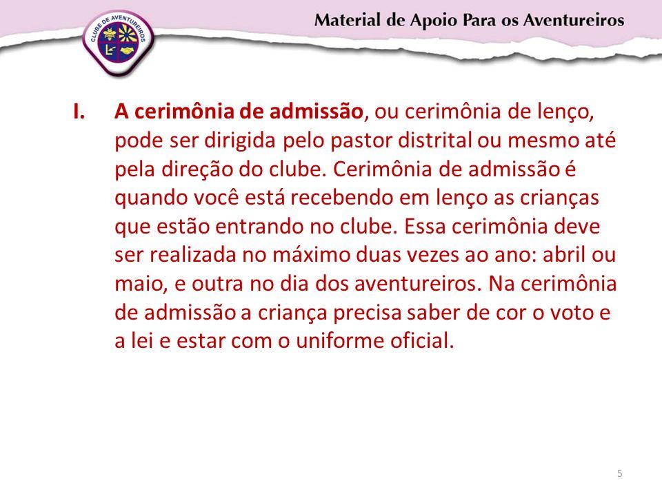 I.A cerimônia de admissão, ou cerimônia de lenço, pode ser dirigida pelo pastor distrital ou mesmo até pela direção do clube. Cerimônia de admissão é