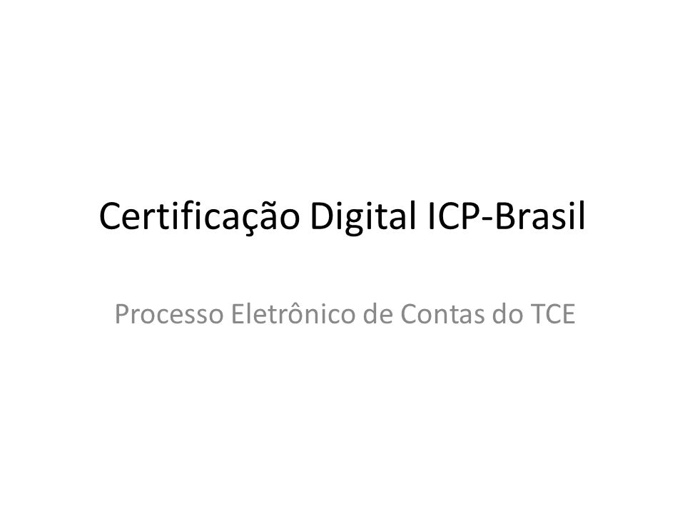 Certificação Digital ICP-Brasil Processo Eletrônico de Contas do TCE