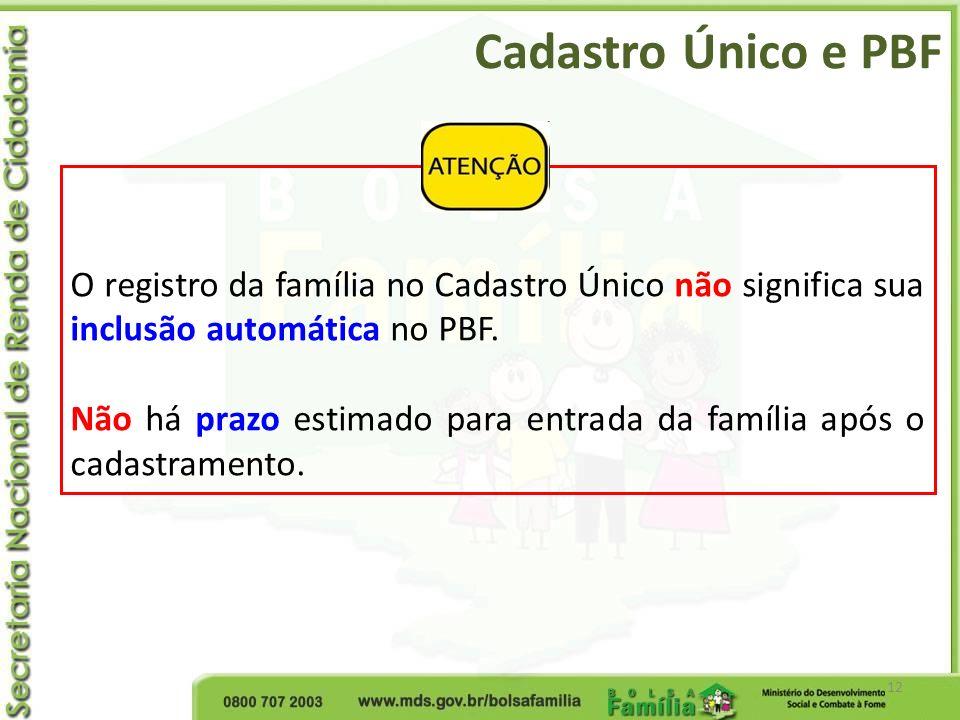 Cadastro Único e PBF 12 O registro da família no Cadastro Único não significa sua inclusão automática no PBF. Não há prazo estimado para entrada da fa