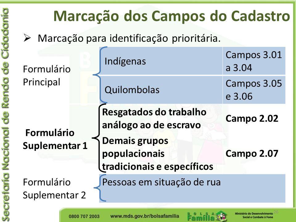 Marcação dos Campos do Cadastro 26 Marcação para identificação prioritária. Formulário Principal Indígenas Campos 3.01 a 3.04 Quilombolas Campos 3.05