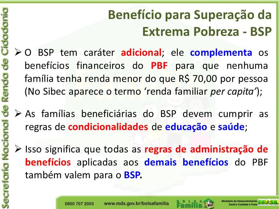 O BSP tem caráter adicional; ele complementa os benefícios financeiros do PBF para que nenhuma família tenha renda menor do que R$ 70,00 por pessoa (N