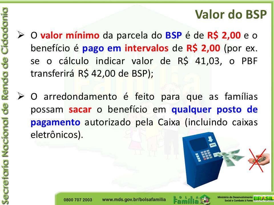 Valor do BSP O valor mínimo da parcela do BSP é de R$ 2,00 e o benefício é pago em intervalos de R$ 2,00 (por ex. se o cálculo indicar valor de R$ 41,