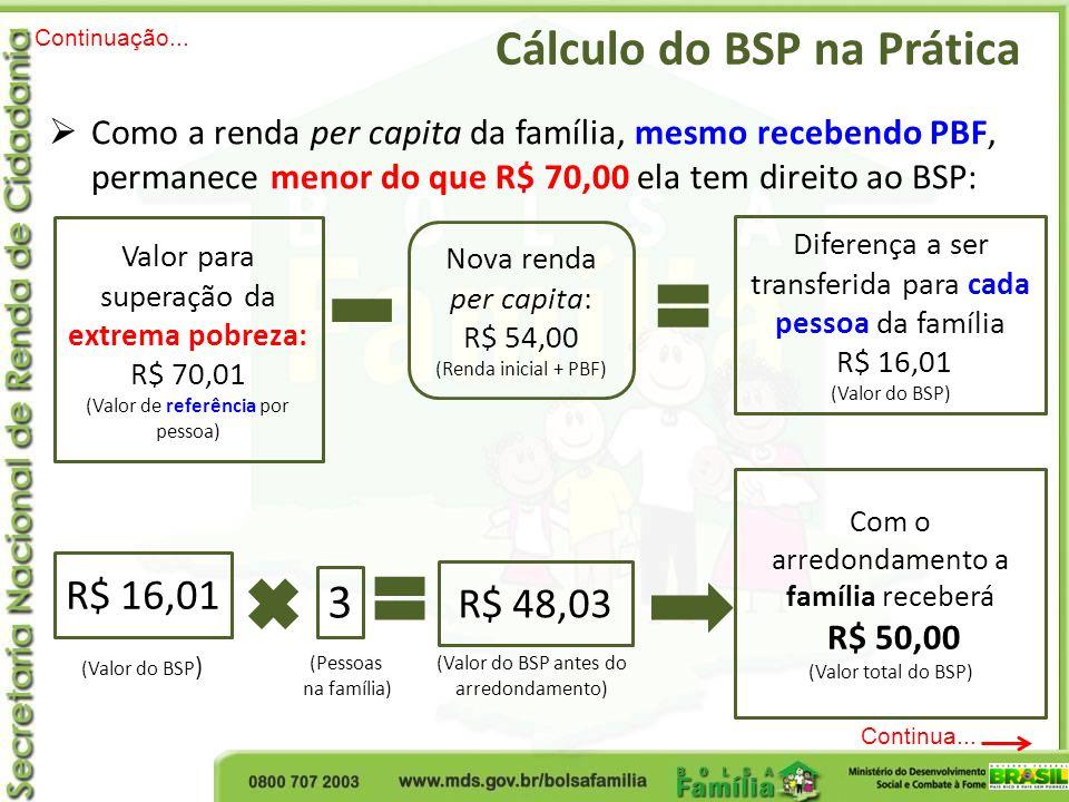 Cálculo do BSP na Prática Continuação... Continua... Como a renda per capita da família, mesmo recebendo PBF, permanece menor do que R$ 70,00 ela tem