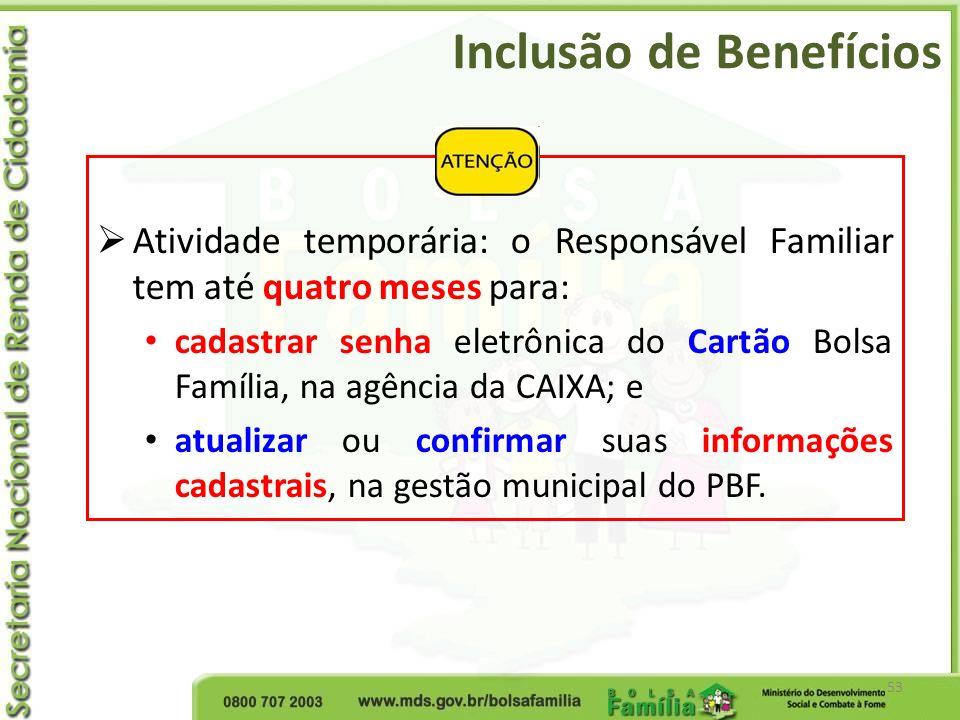 Inclusão de Benefícios 53 Atividade temporária: o Responsável Familiar tem até quatro meses para: cadastrar senha eletrônica do Cartão Bolsa Família,