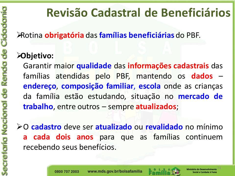 Revisão Cadastral de Beneficiários 74 Rotina obrigatória das famílias beneficiárias do PBF. Objetivo: Garantir maior qualidade das informações cadastr