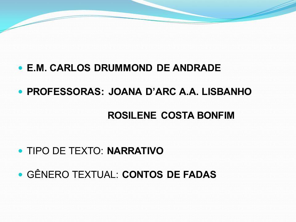 E.M. CARLOS DRUMMOND DE ANDRADE PROFESSORAS: JOANA DARC A.A. LISBANHO ROSILENE COSTA BONFIM TIPO DE TEXTO: NARRATIVO GÊNERO TEXTUAL: CONTOS DE FADAS
