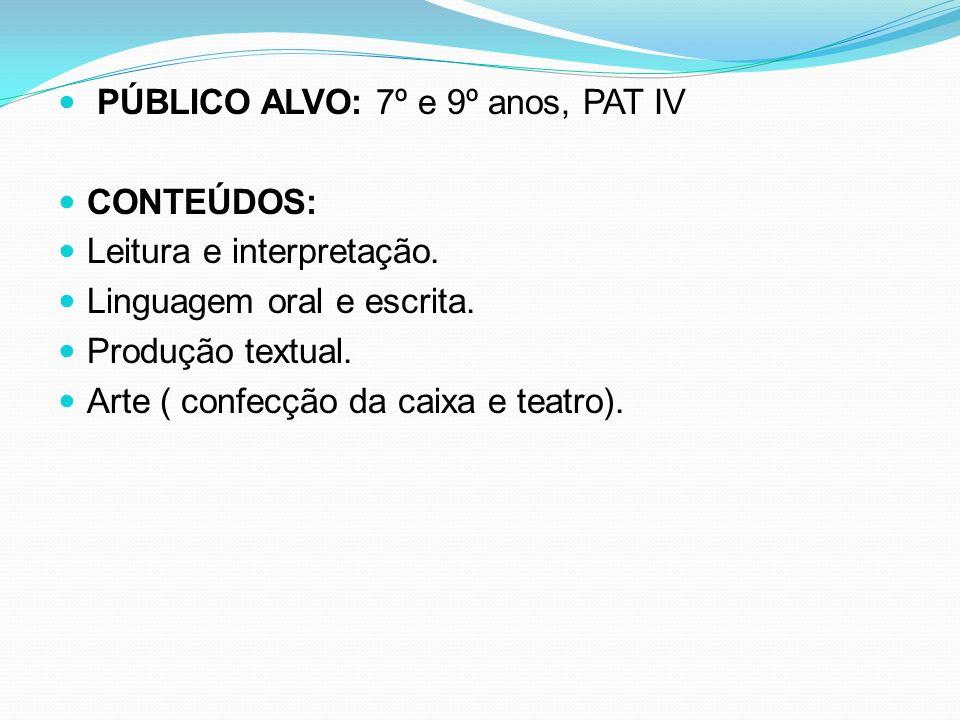 PÚBLICO ALVO: 7º e 9º anos, PAT IV CONTEÚDOS: Leitura e interpretação. Linguagem oral e escrita. Produção textual. Arte ( confecção da caixa e teatro)
