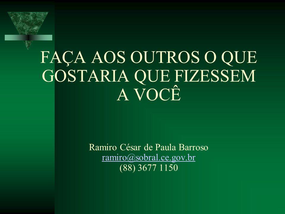 FAÇA AOS OUTROS O QUE GOSTARIA QUE FIZESSEM A VOCÊ Ramiro César de Paula Barroso ramiro@sobral.ce.gov.br (88) 3677 1150 ramiro@sobral.ce.gov.br