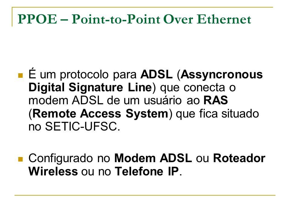 PPOE – Point-to-Point Over Ethernet É um protocolo para ADSL (Assyncronous Digital Signature Line) que conecta o modem ADSL de um usuário ao RAS (Remote Access System) que fica situado no SETIC-UFSC.