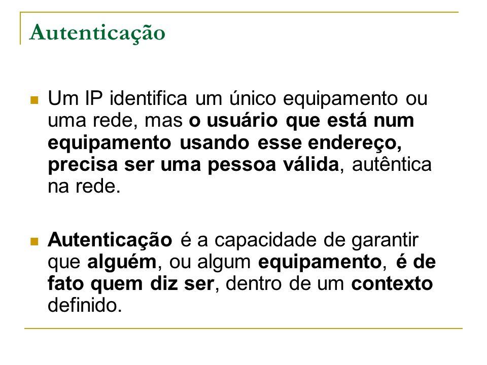 Autenticação Um IP identifica um único equipamento ou uma rede, mas o usuário que está num equipamento usando esse endereço, precisa ser uma pessoa válida, autêntica na rede.